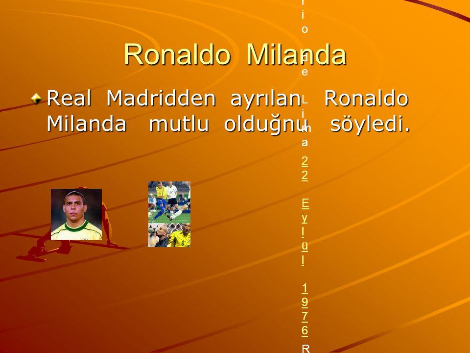 Ronaldo Milanda Real Madridden ayrılan Ronaldo Milanda mutlu olduğnu söyledi. Ronaldo Kişisel bilgileri Tam isimRonaldo Luís Nazário de LimaRonaldo Lu