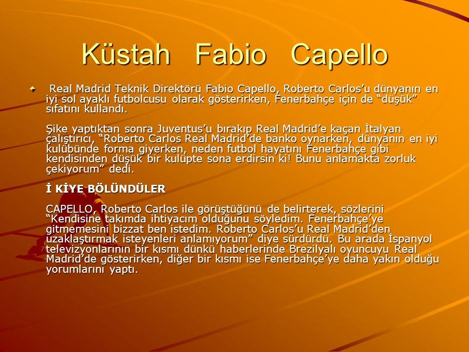 Küstah Fabio Capello Real Madrid Teknik Direktörü Fabio Capello, Roberto Carlos'u dünyanın en iyi sol ayaklı futbolcusu olarak gösterirken, Fenerbahçe için de düşük sıfatını kullandı.