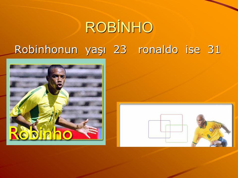 ROBİNHO Robinhonun yaşı 23 ronaldo ise 31