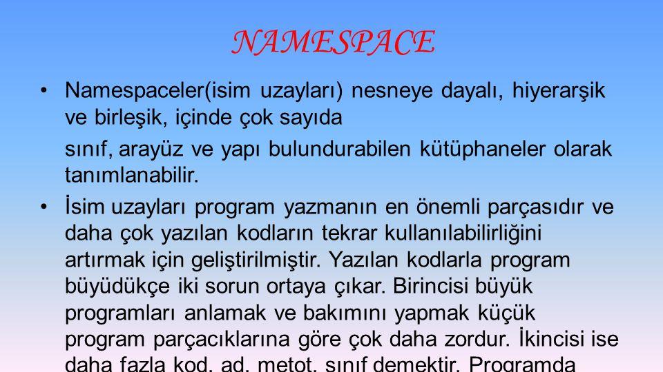 NAMESPACE Namespaceler(isim uzayları) nesneye dayalı, hiyerarşik ve birleşik, içinde çok sayıda sınıf, arayüz ve yapı bulundurabilen kütüphaneler olarak tanımlanabilir.