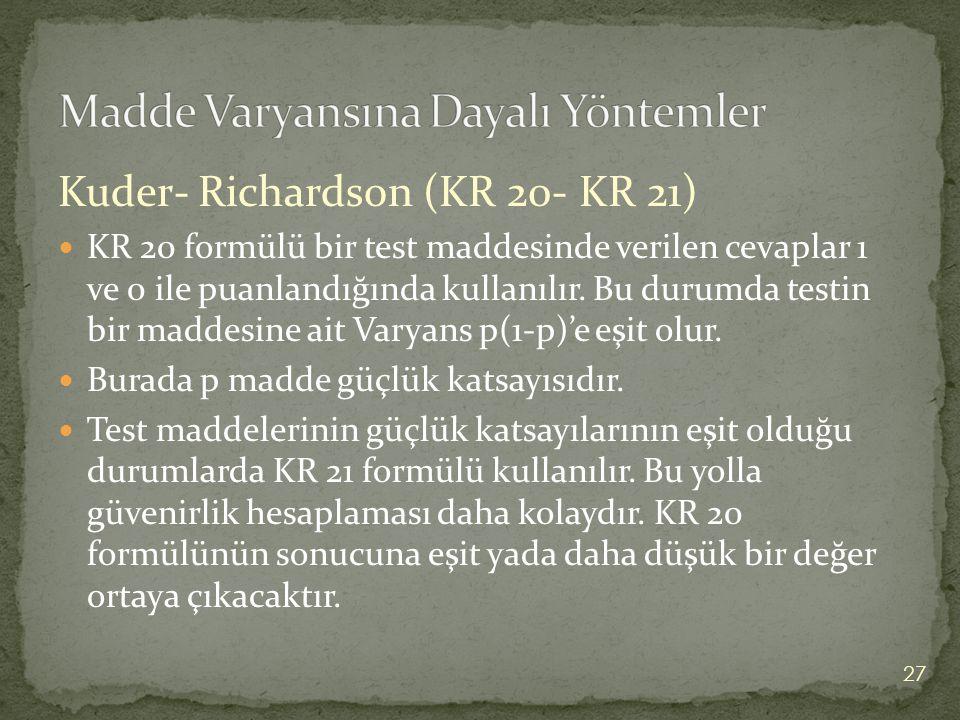 Kuder- Richardson (KR 20- KR 21) KR 20 formülü bir test maddesinde verilen cevaplar 1 ve 0 ile puanlandığında kullanılır. Bu durumda testin bir maddes
