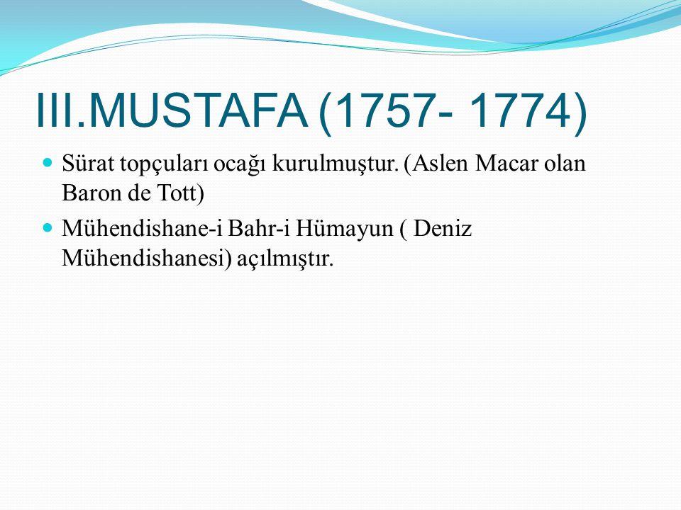 III.MUSTAFA (1757- 1774) Sürat topçuları ocağı kurulmuştur. (Aslen Macar olan Baron de Tott) Mühendishane-i Bahr-i Hümayun ( Deniz Mühendishanesi) açı