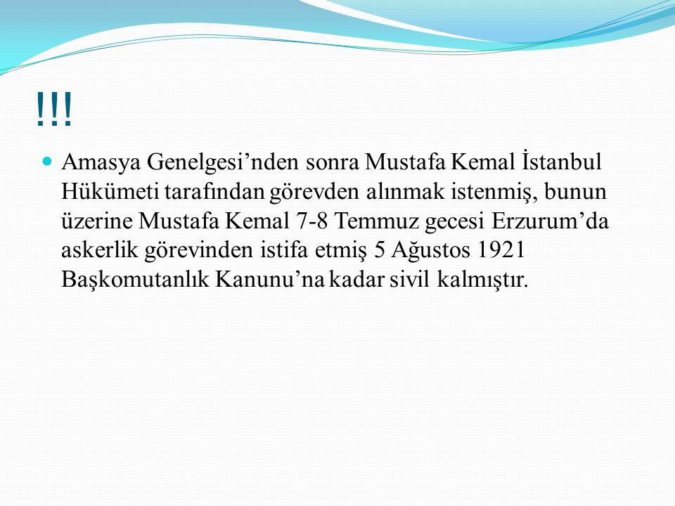 !!! Amasya Genelgesi'nden sonra Mustafa Kemal İstanbul Hükümeti tarafından görevden alınmak istenmiş, bunun üzerine Mustafa Kemal 7-8 Temmuz gecesi Er