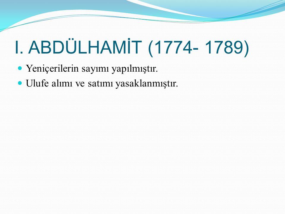 I. ABDÜLHAMİT (1774- 1789) Yeniçerilerin sayımı yapılmıştır. Ulufe alımı ve satımı yasaklanmıştır.
