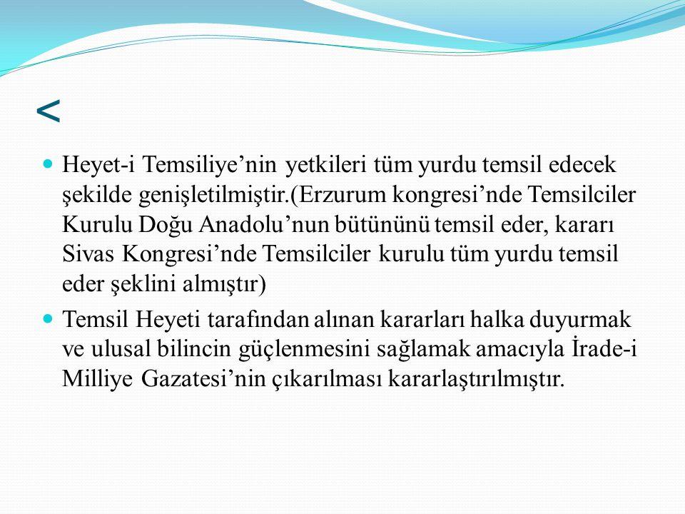 < Heyet-i Temsiliye'nin yetkileri tüm yurdu temsil edecek şekilde genişletilmiştir.(Erzurum kongresi'nde Temsilciler Kurulu Doğu Anadolu'nun bütününü