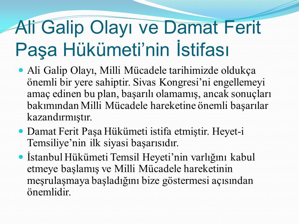 Ali Galip Olayı ve Damat Ferit Paşa Hükümeti'nin İstifası Ali Galip Olayı, Milli Mücadele tarihimizde oldukça önemli bir yere sahiptir. Sivas Kongresi