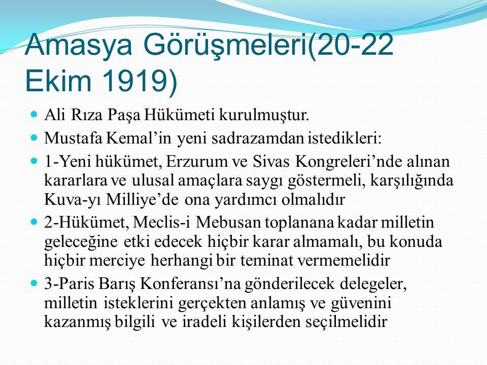 Amasya Görüşmeleri(20-22 Ekim 1919) Ali Rıza Paşa Hükümeti kurulmuştur. Mustafa Kemal'in yeni sadrazamdan istedikleri: 1-Yeni hükümet, Erzurum ve Siva