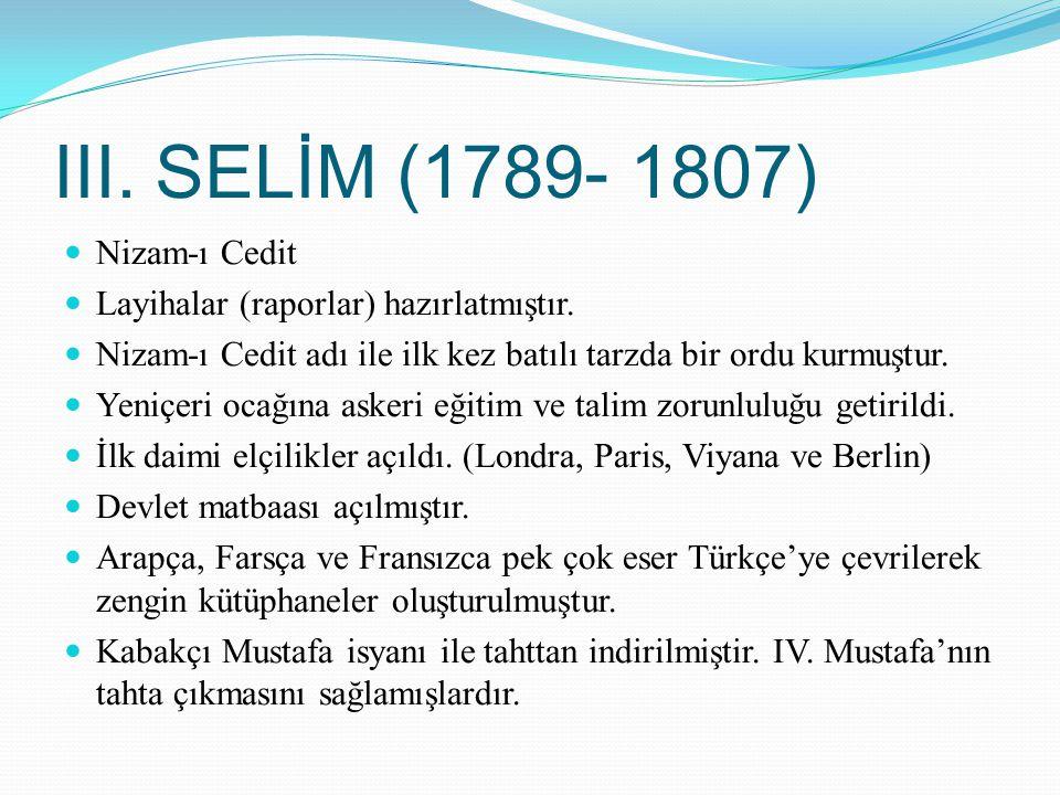 III. SELİM (1789- 1807) Nizam-ı Cedit Layihalar (raporlar) hazırlatmıştır. Nizam-ı Cedit adı ile ilk kez batılı tarzda bir ordu kurmuştur. Yeniçeri oc