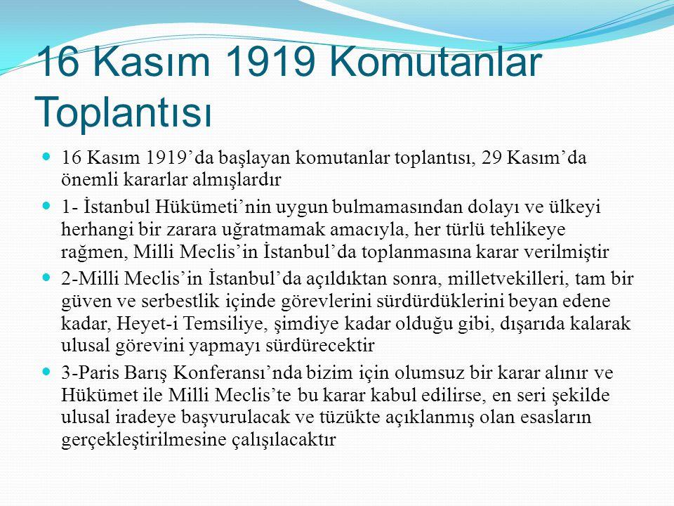 16 Kasım 1919 Komutanlar Toplantısı 16 Kasım 1919'da başlayan komutanlar toplantısı, 29 Kasım'da önemli kararlar almışlardır 1- İstanbul Hükümeti'nin