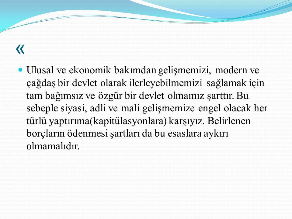« Ulusal ve ekonomik bakımdan gelişmemizi, modern ve çağdaş bir devlet olarak ilerleyebilmemizi sağlamak için tam bağımsız ve özgür bir devlet olmamız
