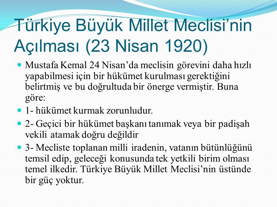 Türkiye Büyük Millet Meclisi'nin Açılması (23 Nisan 1920) Mustafa Kemal 24 Nisan'da meclisin görevini daha hızlı yapabilmesi için bir hükümet kurulmas