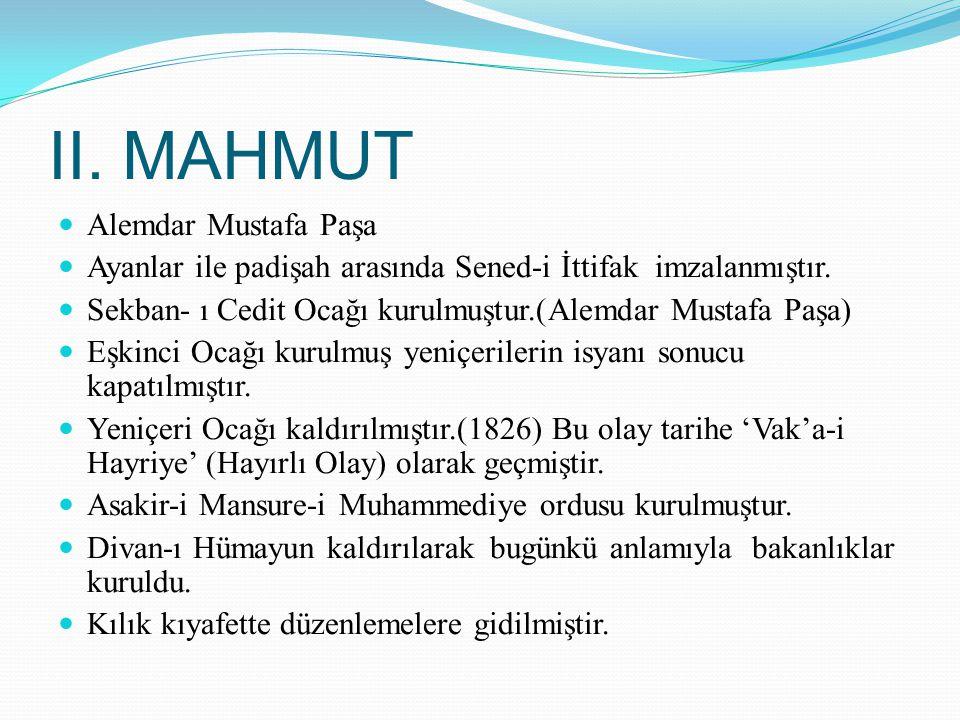II. MAHMUT Alemdar Mustafa Paşa Ayanlar ile padişah arasında Sened-i İttifak imzalanmıştır. Sekban- ı Cedit Ocağı kurulmuştur.(Alemdar Mustafa Paşa) E