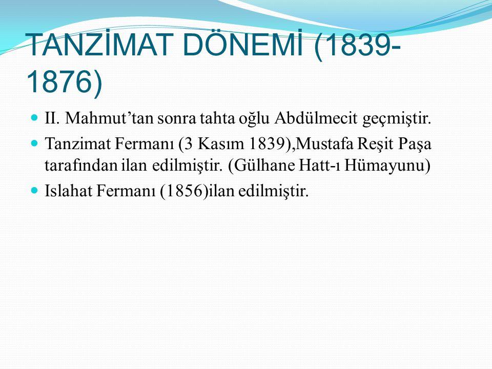 TANZİMAT DÖNEMİ (1839- 1876) II. Mahmut'tan sonra tahta oğlu Abdülmecit geçmiştir. Tanzimat Fermanı (3 Kasım 1839),Mustafa Reşit Paşa tarafından ilan