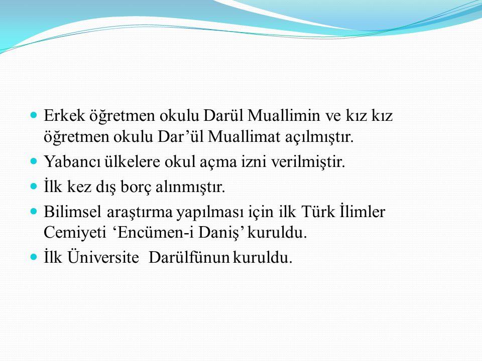 Erkek öğretmen okulu Darül Muallimin ve kız kız öğretmen okulu Dar'ül Muallimat açılmıştır. Yabancı ülkelere okul açma izni verilmiştir. İlk kez dış b
