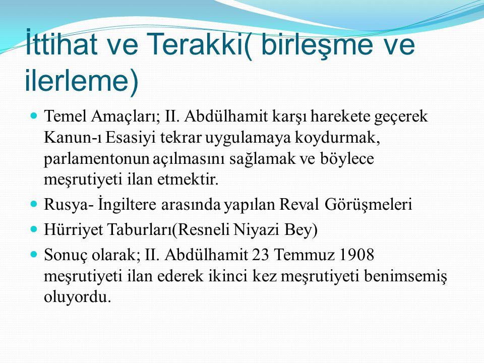 İttihat ve Terakki( birleşme ve ilerleme) Temel Amaçları; II. Abdülhamit karşı harekete geçerek Kanun-ı Esasiyi tekrar uygulamaya koydurmak, parlament