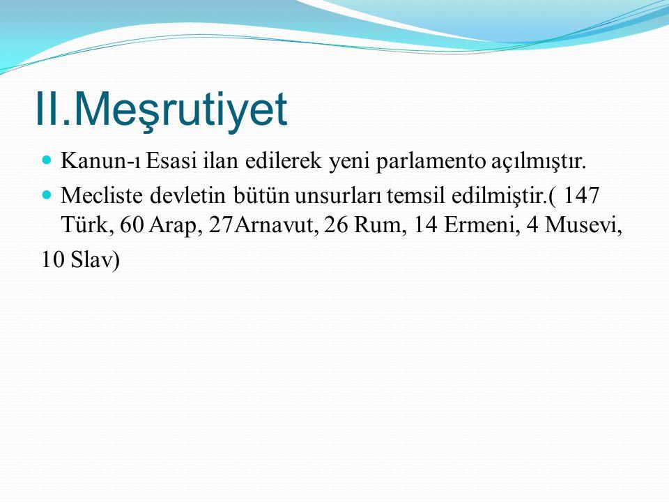 II.Meşrutiyet Kanun-ı Esasi ilan edilerek yeni parlamento açılmıştır. Mecliste devletin bütün unsurları temsil edilmiştir.( 147 Türk, 60 Arap, 27Arnav