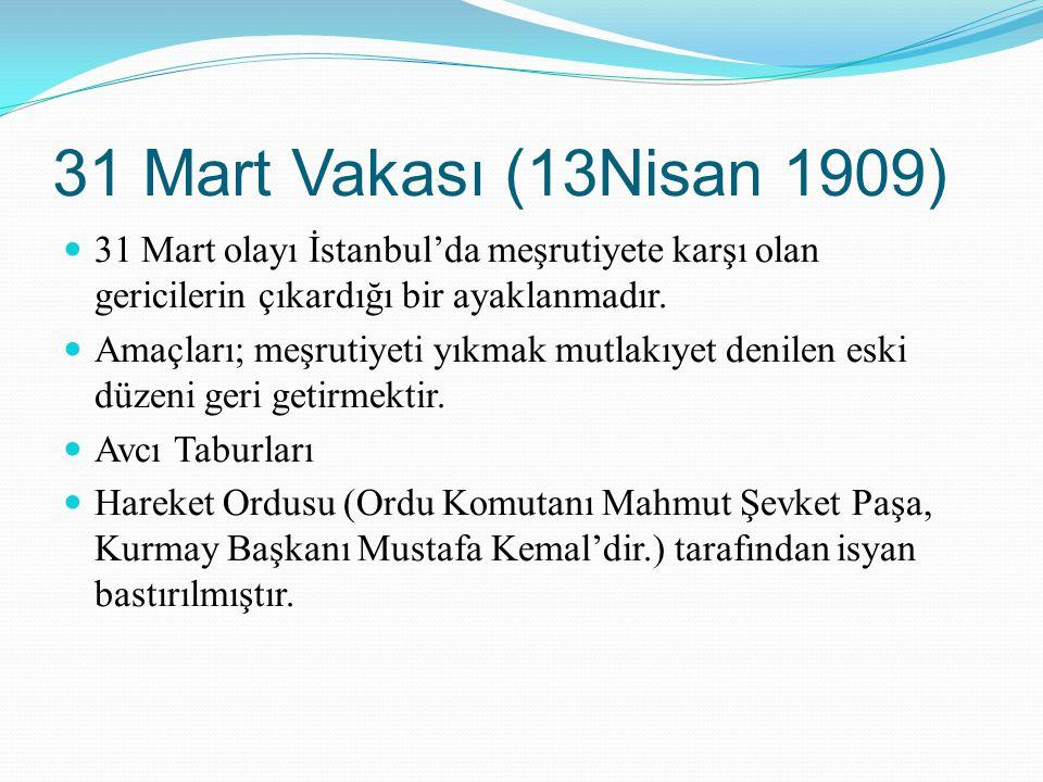 31 Mart Vakası (13Nisan 1909) 31 Mart olayı İstanbul'da meşrutiyete karşı olan gericilerin çıkardığı bir ayaklanmadır. Amaçları; meşrutiyeti yıkmak mu