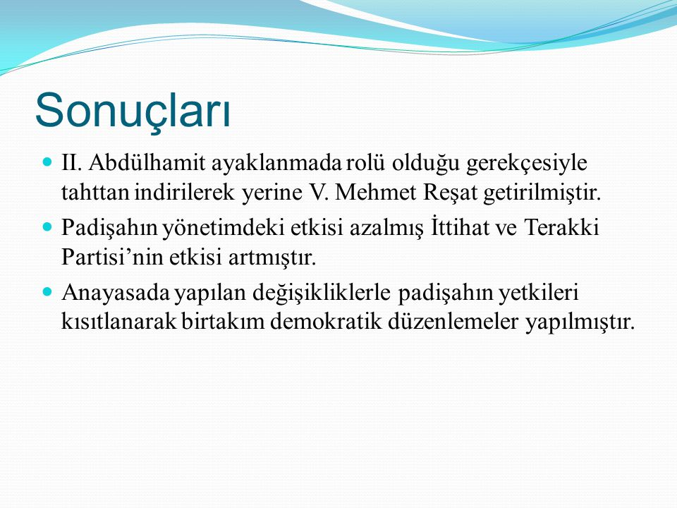 Sonuçları II. Abdülhamit ayaklanmada rolü olduğu gerekçesiyle tahttan indirilerek yerine V. Mehmet Reşat getirilmiştir. Padişahın yönetimdeki etkisi a