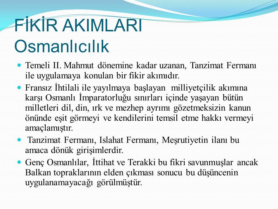 FİKİR AKIMLARI Osmanlıcılık Temeli II. Mahmut dönemine kadar uzanan, Tanzimat Fermanı ile uygulamaya konulan bir fikir akımıdır. Fransız İhtilali ile