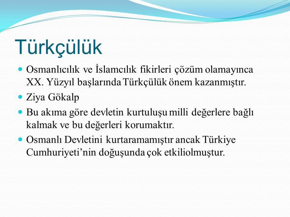 Türkçülük Osmanlıcılık ve İslamcılık fikirleri çözüm olamayınca XX. Yüzyıl başlarında Türkçülük önem kazanmıştır. Ziya Gökalp Bu akıma göre devletin k