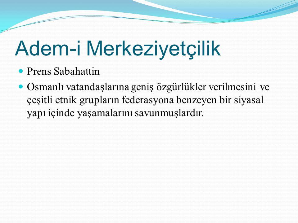 Adem-i Merkeziyetçilik Prens Sabahattin Osmanlı vatandaşlarına geniş özgürlükler verilmesini ve çeşitli etnik grupların federasyona benzeyen bir siyas