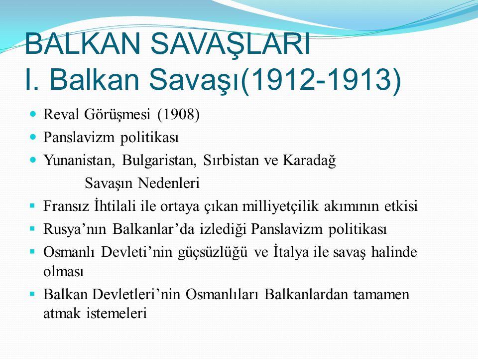 BALKAN SAVAŞLARI I. Balkan Savaşı(1912-1913) Reval Görüşmesi (1908) Panslavizm politikası Yunanistan, Bulgaristan, Sırbistan ve Karadağ Savaşın Nedenl