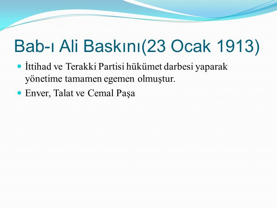 Bab-ı Ali Baskını(23 Ocak 1913) İttihad ve Terakki Partisi hükümet darbesi yaparak yönetime tamamen egemen olmuştur. Enver, Talat ve Cemal Paşa