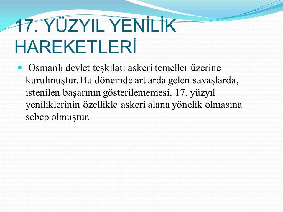 17. YÜZYIL YENİLİK HAREKETLERİ Osmanlı devlet teşkilatı askeri temeller üzerine kurulmuştur. Bu dönemde art arda gelen savaşlarda, istenilen başarının
