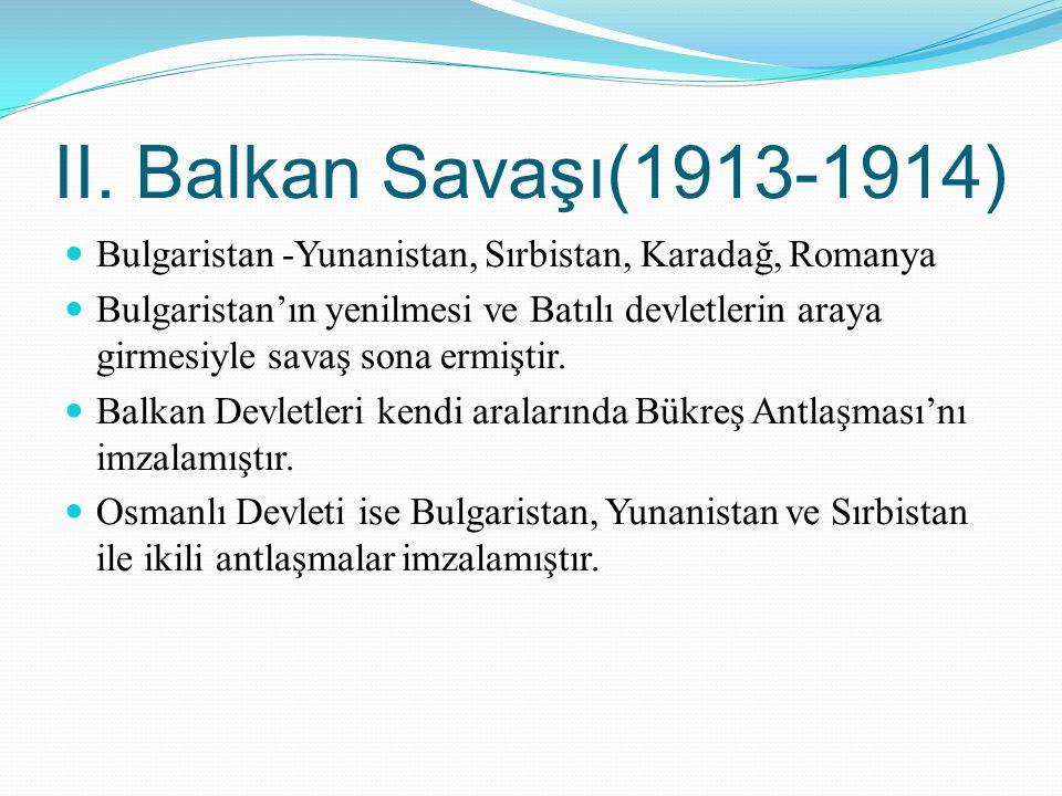 II. Balkan Savaşı(1913-1914) Bulgaristan -Yunanistan, Sırbistan, Karadağ, Romanya Bulgaristan'ın yenilmesi ve Batılı devletlerin araya girmesiyle sava