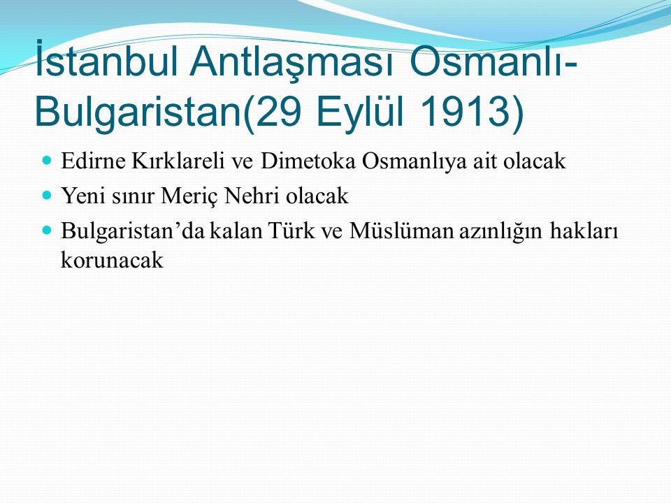 İstanbul Antlaşması Osmanlı- Bulgaristan(29 Eylül 1913) Edirne Kırklareli ve Dimetoka Osmanlıya ait olacak Yeni sınır Meriç Nehri olacak Bulgaristan'd