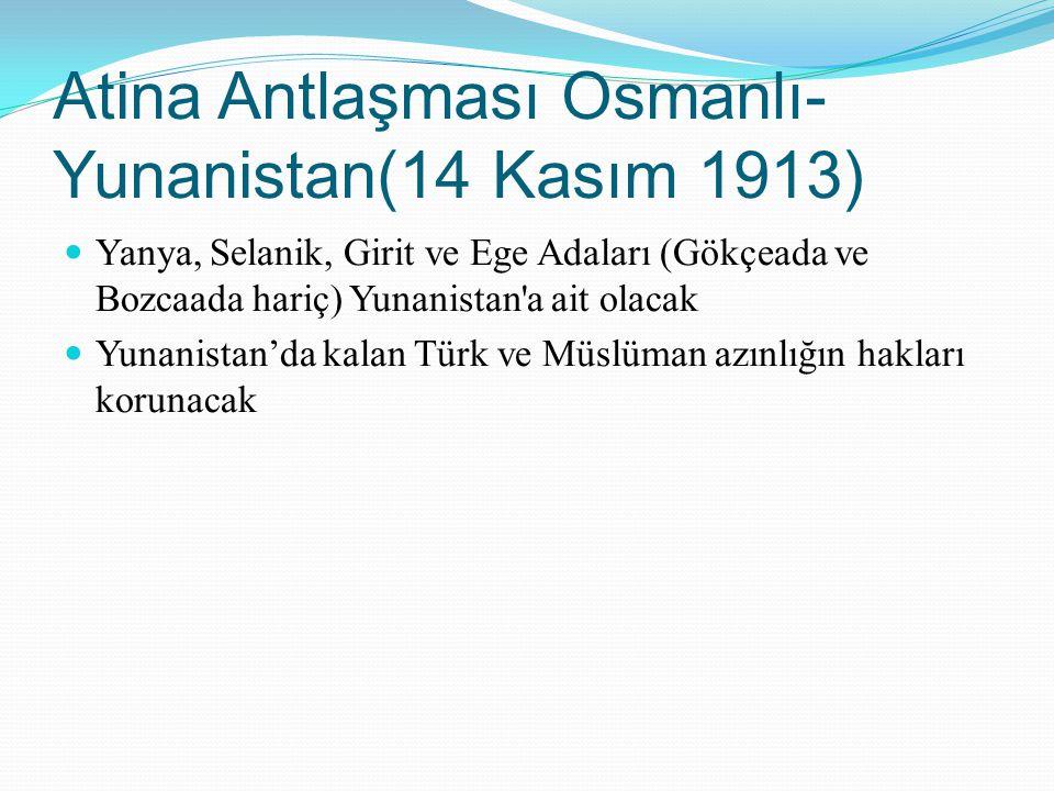 Atina Antlaşması Osmanlı- Yunanistan(14 Kasım 1913) Yanya, Selanik, Girit ve Ege Adaları (Gökçeada ve Bozcaada hariç) Yunanistan'a ait olacak Yunanist