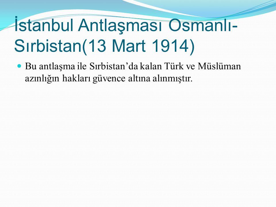 İstanbul Antlaşması Osmanlı- Sırbistan(13 Mart 1914) Bu antlaşma ile Sırbistan'da kalan Türk ve Müslüman azınlığın hakları güvence altına alınmıştır.