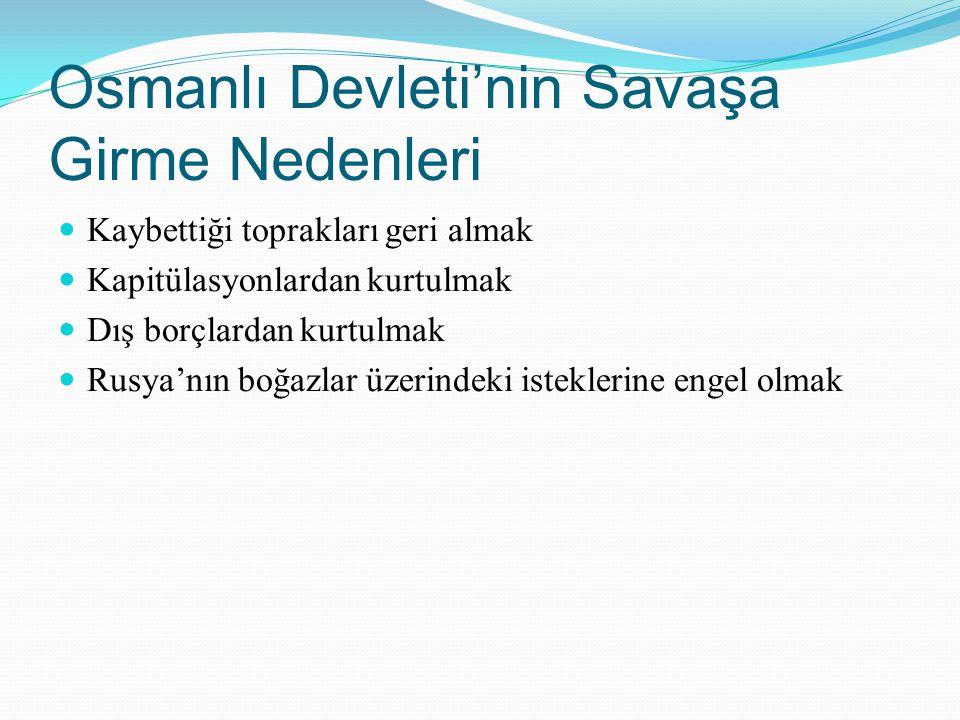 Osmanlı Devleti'nin Savaşa Girme Nedenleri Kaybettiği toprakları geri almak Kapitülasyonlardan kurtulmak Dış borçlardan kurtulmak Rusya'nın boğazlar ü
