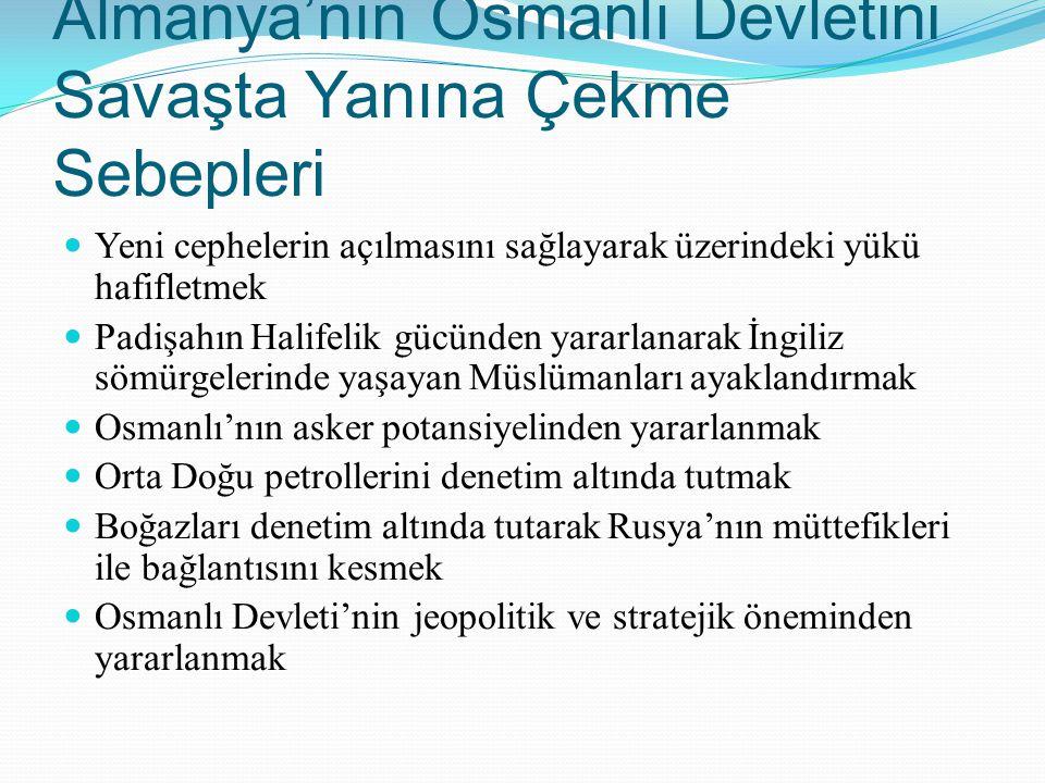 Almanya'nın Osmanlı Devletini Savaşta Yanına Çekme Sebepleri Yeni cephelerin açılmasını sağlayarak üzerindeki yükü hafifletmek Padişahın Halifelik güc