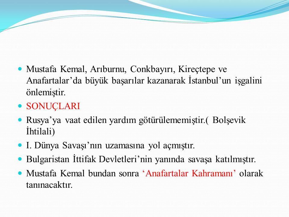 Mustafa Kemal, Arıburnu, Conkbayırı, Kireçtepe ve Anafartalar'da büyük başarılar kazanarak İstanbul'un işgalini önlemiştir. SONUÇLARI Rusya'ya vaat ed