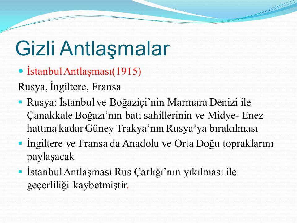 Gizli Antlaşmalar İstanbul Antlaşması(1915) Rusya, İngiltere, Fransa  Rusya: İstanbul ve Boğaziçi'nin Marmara Denizi ile Çanakkale Boğazı'nın batı sa