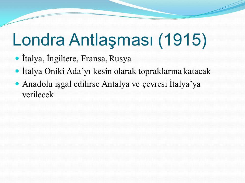 Londra Antlaşması (1915) İtalya, İngiltere, Fransa, Rusya İtalya Oniki Ada'yı kesin olarak topraklarına katacak Anadolu işgal edilirse Antalya ve çevr