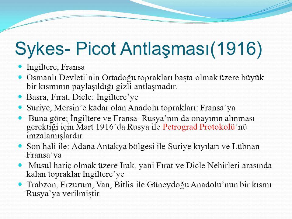Sykes- Picot Antlaşması(1916) İngiltere, Fransa Osmanlı Devleti'nin Ortadoğu toprakları başta olmak üzere büyük bir kısmının paylaşıldığı gizli antlaş