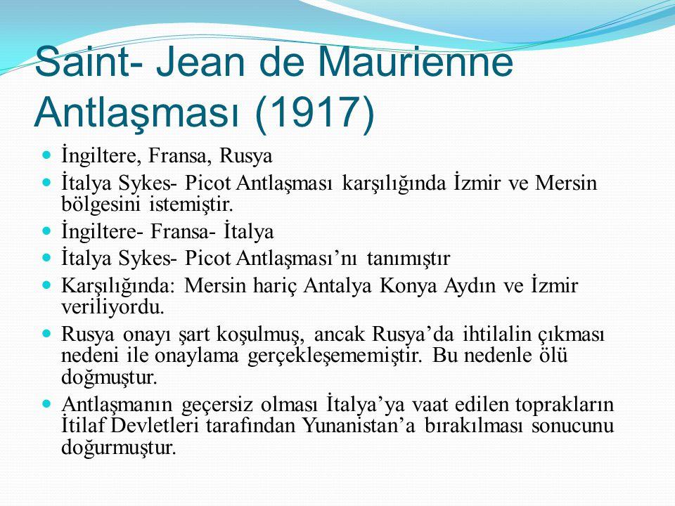 Saint- Jean de Maurienne Antlaşması (1917) İngiltere, Fransa, Rusya İtalya Sykes- Picot Antlaşması karşılığında İzmir ve Mersin bölgesini istemiştir.