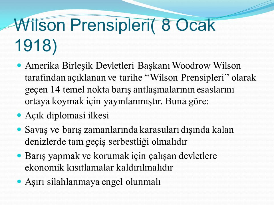 Wilson Prensipleri( 8 Ocak 1918) Amerika Birleşik Devletleri Başkanı Woodrow Wilson tarafından açıklanan ve tarihe ''Wilson Prensipleri'' olarak geçen