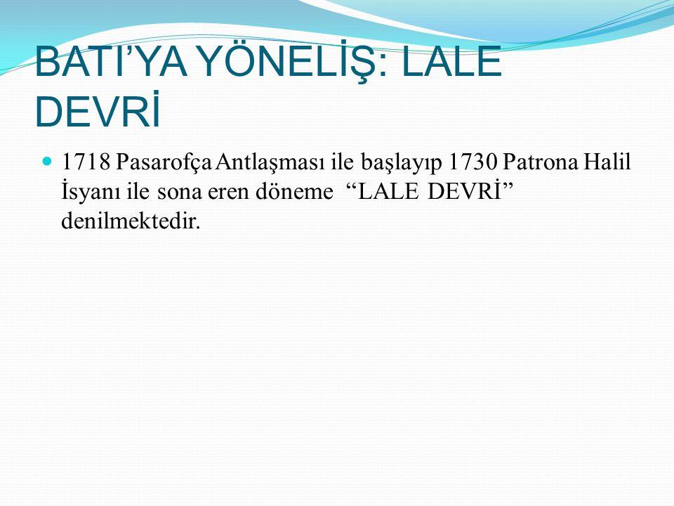 BATI'YA YÖNELİŞ: LALE DEVRİ 1718 Pasarofça Antlaşması ile başlayıp 1730 Patrona Halil İsyanı ile sona eren döneme ''LALE DEVRİ'' denilmektedir.