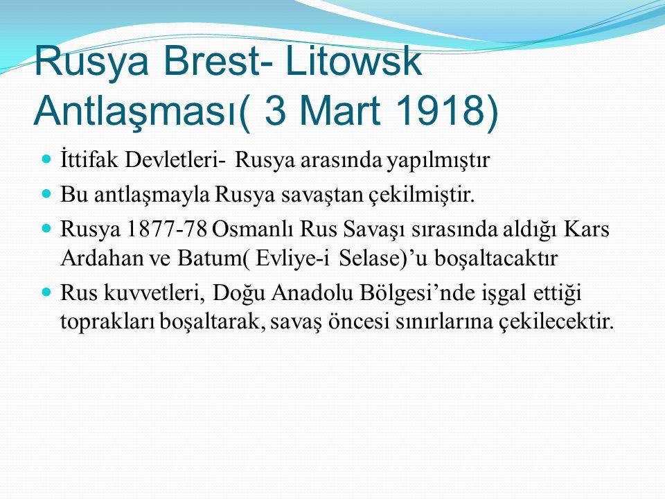 Rusya Brest- Litowsk Antlaşması( 3 Mart 1918) İttifak Devletleri- Rusya arasında yapılmıştır Bu antlaşmayla Rusya savaştan çekilmiştir. Rusya 1877-78