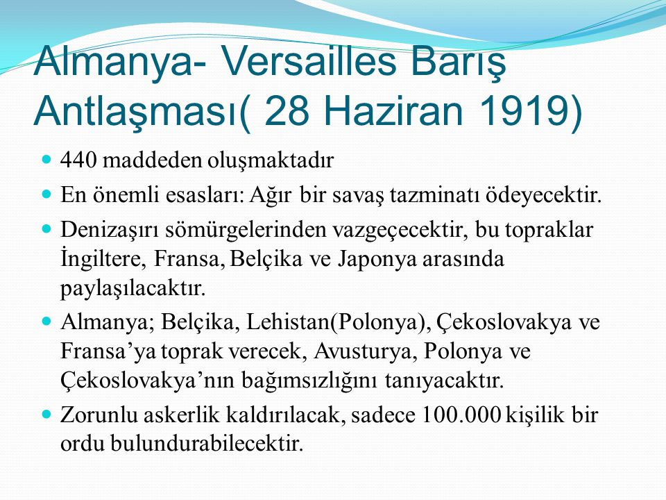 Almanya- Versailles Barış Antlaşması( 28 Haziran 1919) 440 maddeden oluşmaktadır En önemli esasları: Ağır bir savaş tazminatı ödeyecektir. Denizaşırı