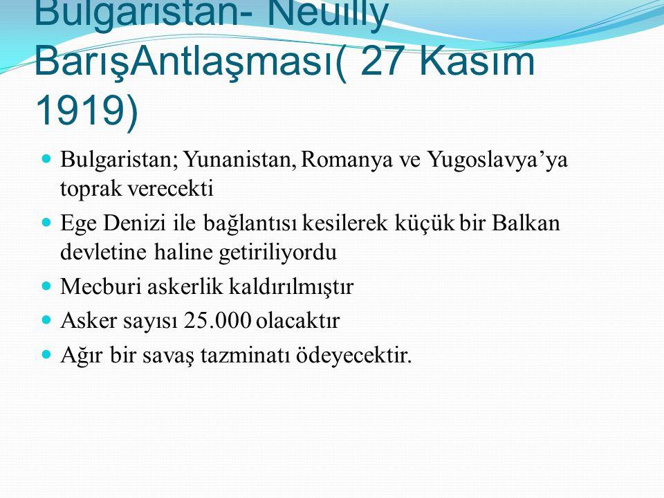 Bulgaristan- Neuilly BarışAntlaşması( 27 Kasım 1919) Bulgaristan; Yunanistan, Romanya ve Yugoslavya'ya toprak verecekti Ege Denizi ile bağlantısı kesi