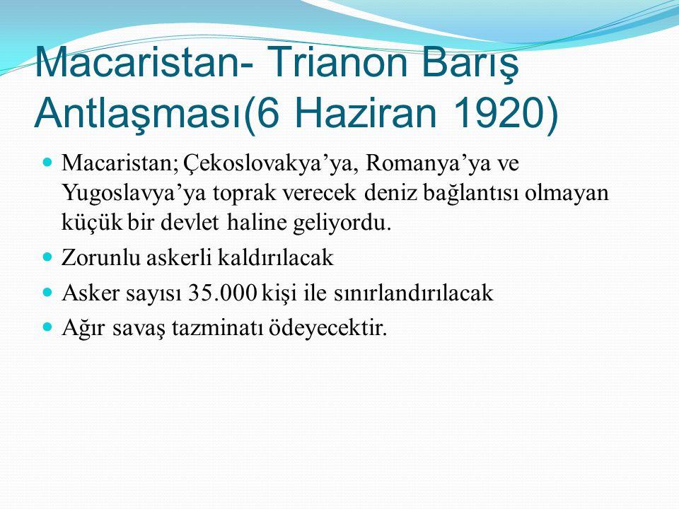 Macaristan- Trianon Barış Antlaşması(6 Haziran 1920) Macaristan; Çekoslovakya'ya, Romanya'ya ve Yugoslavya'ya toprak verecek deniz bağlantısı olmayan
