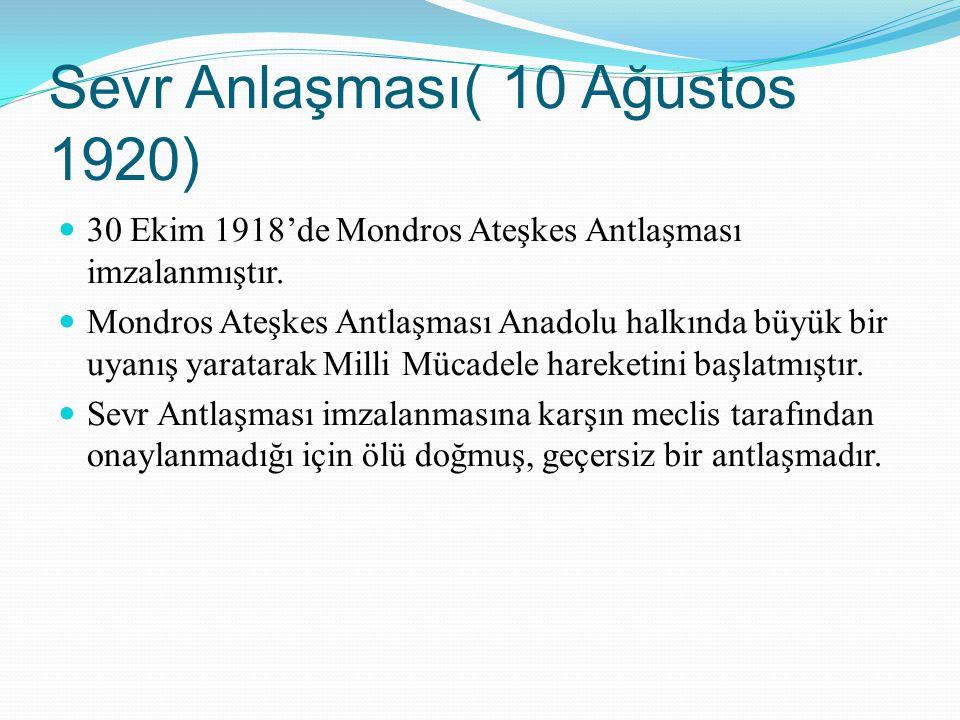 Sevr Anlaşması( 10 Ağustos 1920) 30 Ekim 1918'de Mondros Ateşkes Antlaşması imzalanmıştır. Mondros Ateşkes Antlaşması Anadolu halkında büyük bir uyanı