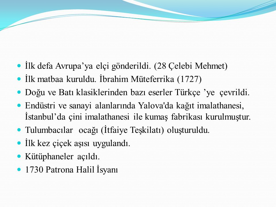 İlk defa Avrupa'ya elçi gönderildi. (28 Çelebi Mehmet) İlk matbaa kuruldu. İbrahim Müteferrika (1727) Doğu ve Batı klasiklerinden bazı eserler Türkçe