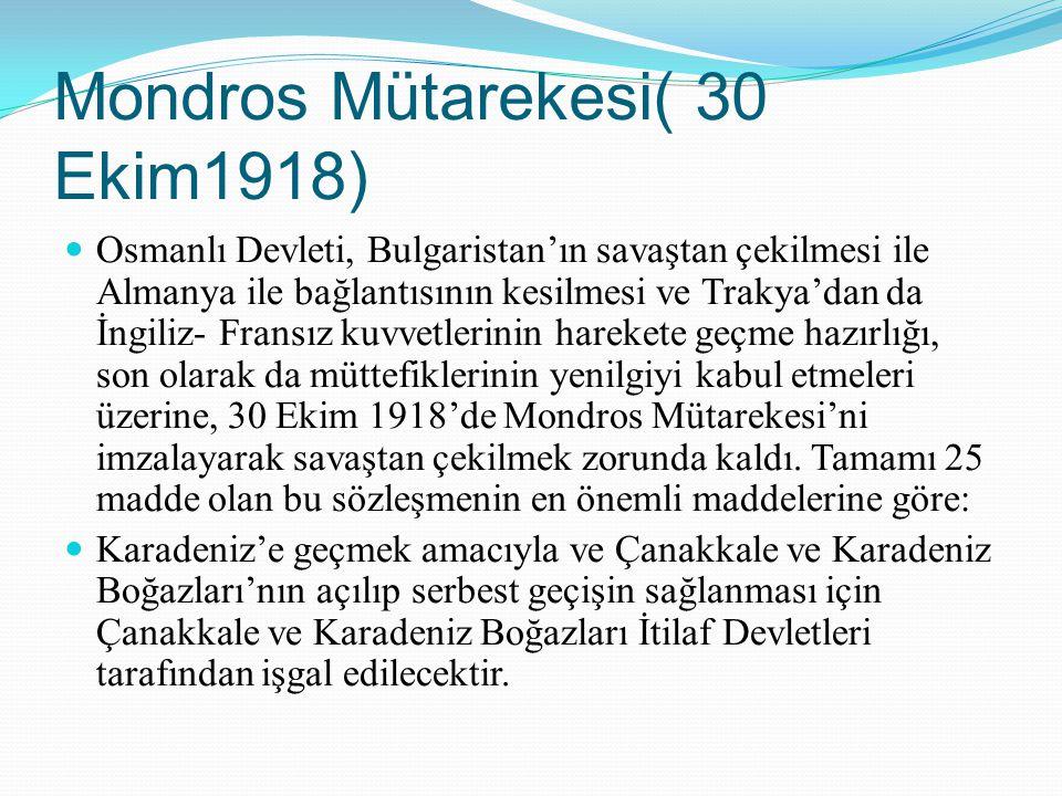 Mondros Mütarekesi( 30 Ekim1918) Osmanlı Devleti, Bulgaristan'ın savaştan çekilmesi ile Almanya ile bağlantısının kesilmesi ve Trakya'dan da İngiliz-