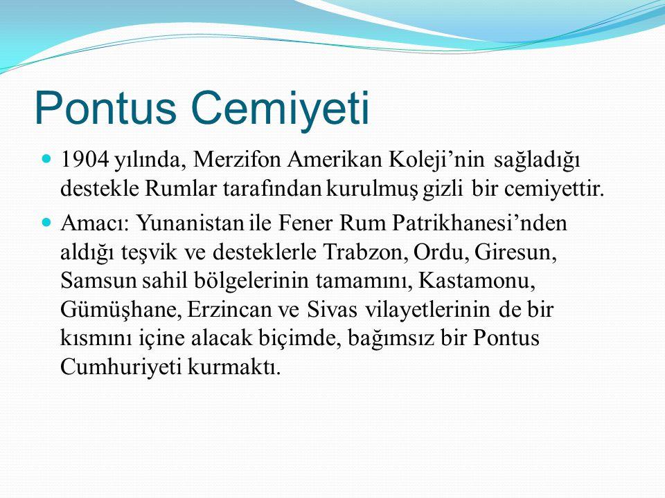 Pontus Cemiyeti 1904 yılında, Merzifon Amerikan Koleji'nin sağladığı destekle Rumlar tarafından kurulmuş gizli bir cemiyettir. Amacı: Yunanistan ile F