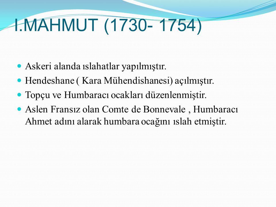 I.MAHMUT (1730- 1754) Askeri alanda ıslahatlar yapılmıştır. Hendeshane ( Kara Mühendishanesi) açılmıştır. Topçu ve Humbaracı ocakları düzenlenmiştir.